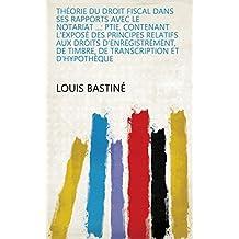 Théorie du droit fiscal dans ses rapports avec le notariat ...: ptie. Contenant l'exposé des principes relatifs aux droits d'enregistrement, de timbre, ... et d'hypothèque (French Edition)