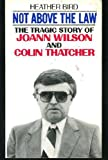 img - for NOT ABOVE THE LAW. The Tragic Story of Joann Wilson and Colin Thatcher. book / textbook / text book