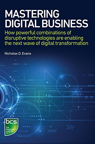 Mastering Digital Business: How Powerful Combinations of Disruptive Technologies are Enabling the Next Wave of Digital T