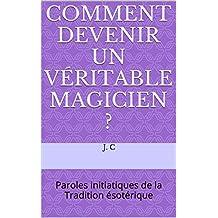 Comment devenir un véritable Magicien ?: Paroles initiatiques de la Tradition ésotérique (French Edition)