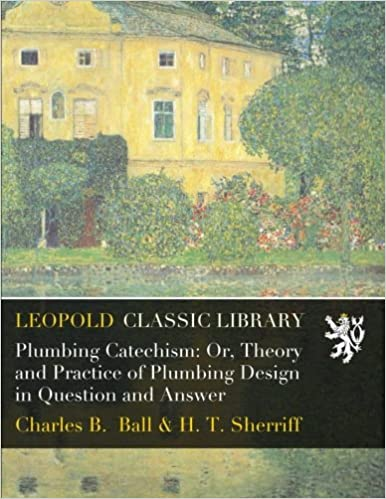 Book Plumbing Catechism: Or, Theory and Practice of Plumbing Design in Question and Answer