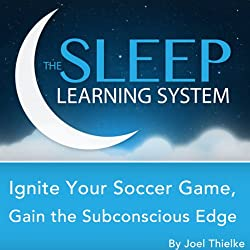 Ignite Your Soccer Game Today, Gain the Subconscious Edge with Hypnosis, Meditation, and Affirmations (The Sleep Learning System)