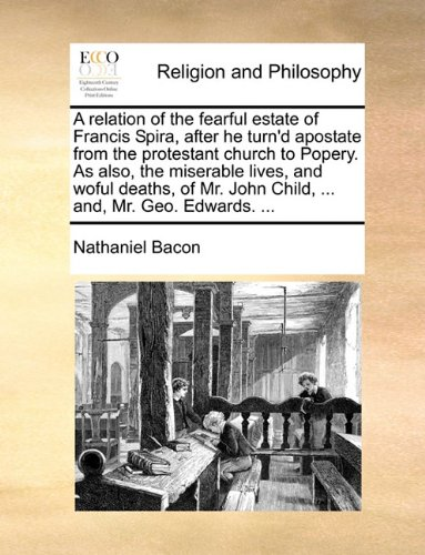 A relation of the fearful estate of Francis Spira, after he turn'd apostate from the protestant church to Popery. As also, the miserable lives, and ... John Child, ... and, Mr. Geo. Edwards. ... by Brand: Gale ECCO, Print Editions