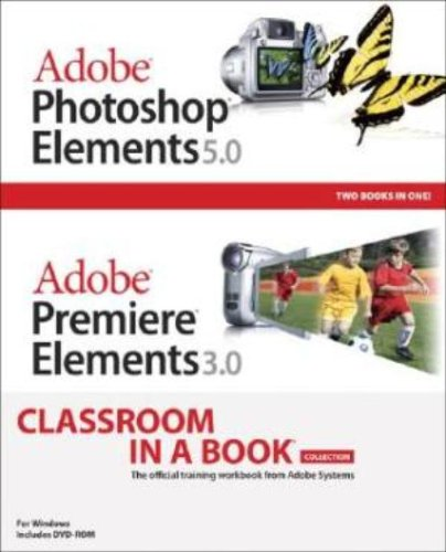 Adobe Photoshop Elements 5.0 and Adobe Premiere Elements 3.0 Classroom in a Book Collection -