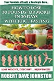 How to Lose 30 Pounds (Or More) In 30 Days With Juice Fasting: How To Lose Weight Fast, Keep it Off & Renew The Mind, Body & Spirit Through Fasting, Smart Eating & Practical Spirituality
