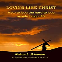 Loving Like Christ: How to Love the Hard to Love People in Your Life Audiobook by Nelson L. Schuman Narrated by Nelson L. Schuman