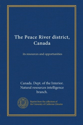 The Peace River district, Canada: its resources and opportunities (Peace River Canada)