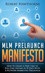 MLM Prelaunch Manifesto: How To Create Part-Time to Full-Time Income In 30 Days With A Network Marketing Prelaunch