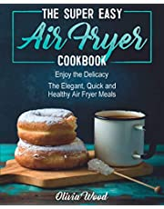 THE SUPER EASY AIR FRYER COOKBOOK: Enjoy the Delicacy. The Elegant, Quick and Healthy Air Fryer Meals
