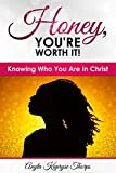 Honey, You're Worth It!: Knowing Who You Are In Christ
