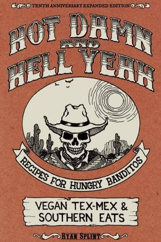 Hot Damn & Hell Yeah: Recipes for Hungry Banditos, 10th Anniversary Expanded Edition (Vegan Cookbooks) by Ryan Splint