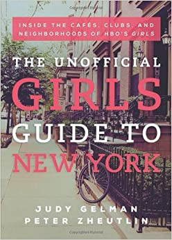 The Unofficial Girls Guide to New York: Inside the Cafes, Clubs, and Neighborhoods of HBO's Girls by Judy Gelman (2013-11-19)