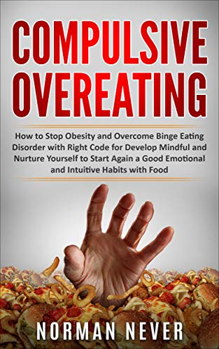 Compulsive Overeating: How to Stop Obesity and Overcome Binge Eating Disorder with Right Code for Develop Mindful and Nurture Yourself to Start Again a Good Emotional and Intuitive Habits with Food by [Never, Norman]