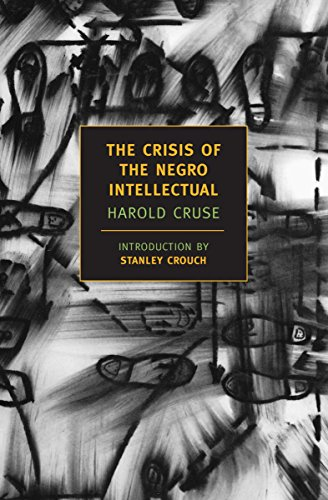 The Crisis of the Negro Intellectual: A Historical Analysis of the Failure of Black Leadership (New York Review Books Cl