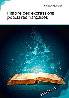 Histoire des expressions populaires françaises (French Edition) by [Gaillard, Philippe]