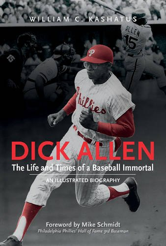 Dick Allen, The Life and Times of a Baseball Immortal: An Illustrated Biography Allen Baseball