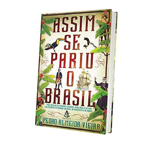 Assim Se Pariu o Brasil. Três Séculos de Invasões, Rebeliões e Outras Calamidades do Período Colonial ao Nascimento do Brasil