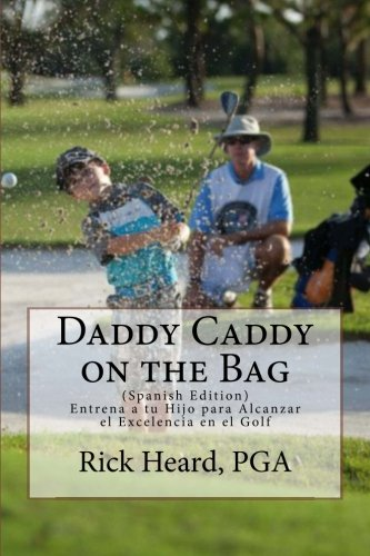 Daddy Caddy on the Bag (Spanish Edition): Entrena a tu Hijo para Alcanzar el Excelencia en el Golf
