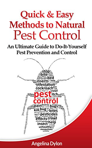Quick and Easy Methods to Natural Pest Control: An Ultimate Guide to Do-It-Yourself Pest Prevention and Control by [Dylon, Angelina]