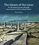 img - for The Gleam of the Lines: An Illustrated Journey Through Two Centuries of Irish Railway History book / textbook / text book
