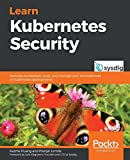 Learn Kubernetes Security: Securely orchestrate, scale, and manage your microservices in Kubernetes deployments