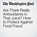 Are There Really Antioxidants in That Juice? How to Protect Against Food Fraud. | Cara Rosenbloom