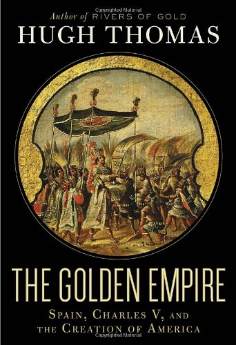 The Golden Empire: Spain, Charles V, and the Creation of America ...