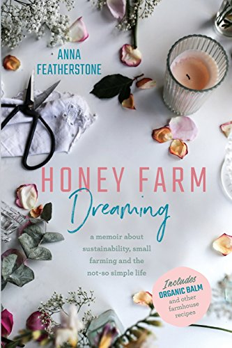 Honey Farm Dreaming: A Memoir about Sustainability, Small Farming and the Not-So Simple Life by Anna Featherstone