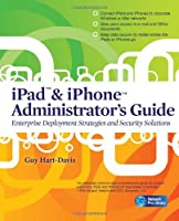 iPad & iPhone Administrator's Guide: Enterprise Deployment Strategies and Security Solutions Front Cover