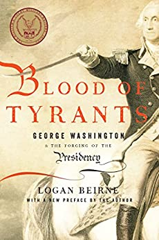 Blood of Tyrants: George Washington & the Forging of the Presidency by [Beirne, Logan]