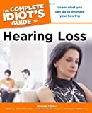 The Complete Idiot's Guide to Hearing Loss, House Ear Clinic Staff and William M. Luxford, 1592579906