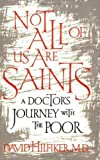 Not All of Us Are Saints : A Doctor's Journey with the Poor, Hilfiker, David, 0809039214