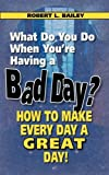 What Do You Do When You're Having a Bad Day? How to Make Every Day a Great Day!, Robert L. Bailey, 0982165471