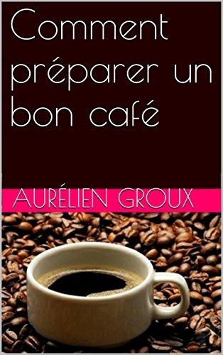 Comment préparer un bon café ? et devenir le barista préféré de votre entourage: Livre révélant les astuces et les...