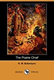 The Prairie Chief, R. M. Ballantyne, 1406558494