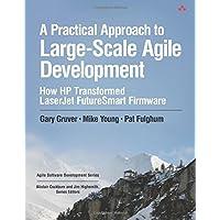 Practical Approach to Large-Scale Agile Development, A: How HP Transformed LaserJet FutureSmart Firmware