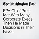 EPA Chief Pruitt Met With Many Corporate Execs. Then He Made Decisions in Their Favor. | Steven Mufson,Juliet Eilperin