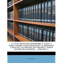 La Vera Religione Interiore: E' Stata, E Sarla Sempre Immutabilmente La Medesima, E Benche' L'Esteriore Sia Variabile, Iddio Autore Di Amendue ..., Volume 1...