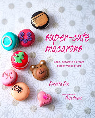 Super-cute Macarons: Bake and decorate delicious treats for any occasion by Loretta Liu