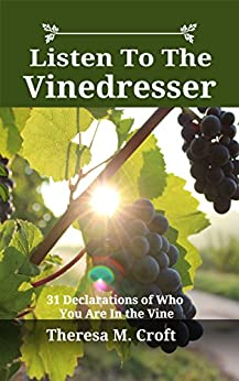 Listen To The Vinedresser: 31 Declarations Of Who You Are In The Vine by [Croft, Theresa]