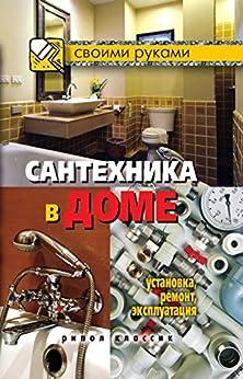 Сантехника в доме. Установка, ремонт, эксплуатация (Russian Edition)