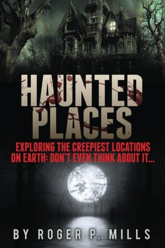 Haunted Places: Exploring The Creepiest Locations On Earth: Don't Even Think About It... (True Horror Stories, Creepy Stories, Scary Short Stories, True Hauntings, Haunted Asylums) (Volume - True Scary