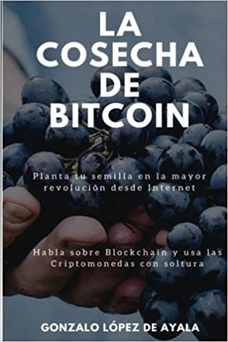 Amazon.com: La Cosecha de Bitcoin: Como hablar sobre Blockchain y usar las Criptomonedas con soltura. Planta tu semilla en la mayor revolución desde ...