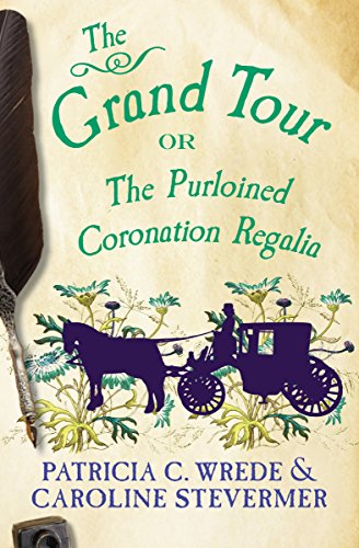 The Grand Tour: Or, The Purloined Coronation Regalia (The Cecelia and Kate Novels Book 2) (Sorcery And Cecelia Or The Enchanted Chocolate Pot)
