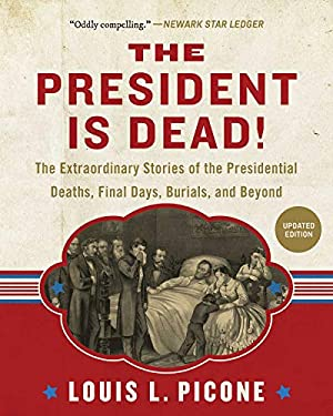 The President Is Dead!: The Extraordinary Stories of Presidential Deaths, Final Days, Burials, and Beyond (Updated Edition)