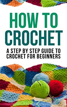 How to Crochet: A Step By Step Guide to Crochet for Beginners by [How to Crochet]