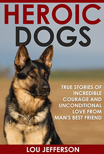 Heroic Dogs: True Stories of Incredible Courage and Unconditional Love from Man's Best Friend by [Jefferson, Lou]