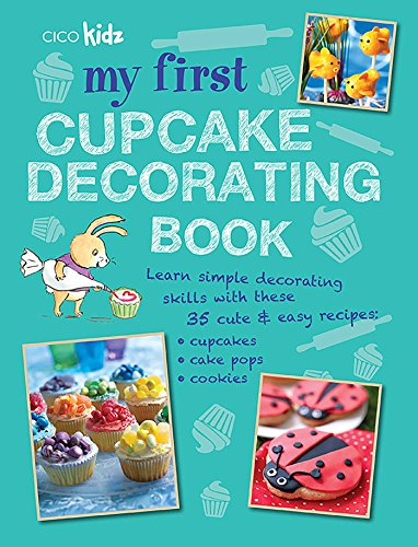 My First Cupcake Decorating Book: Learn simple decorating skills with these 35 cute & easy recipes: cupcakes, cake pops, cookies (Birthday Cake Decorating Ideas)
