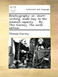 img - for Brachygraphy: or, short-writing, made easy to the meanest capacity. ... By Tho: Gurney. The sixth edition. book / textbook / text book