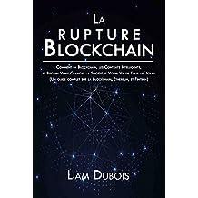 La rupture Blockchain: Comment la Blockchain, les Contrats Intelligents, et Bitcoin Vont Changer la Société et Votre Vie de Tous les Jours (Un guide complet ... Ethereum, et Fintech) (French Edition)